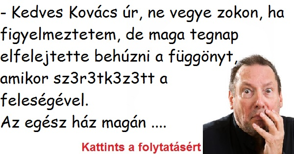 - Kedves Kovács úr, ne vegye zokon, ha figyelmeztetem, de maga tegnap elfelejtette behúzni a függönyt, amikor  ...